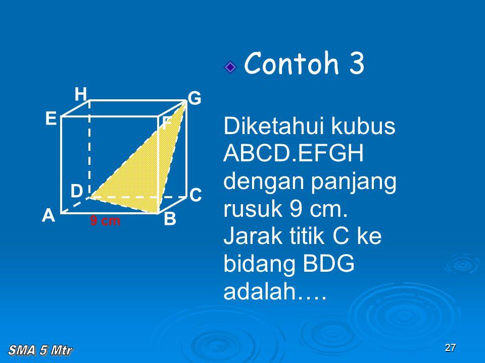 27 Contoh 3 Diketahui kubus ABCD.EFGH dengan panjang rusuk 9 cm. Jarak titik C ke bidang BDG adalah…. A B C D H E F G 9 cm