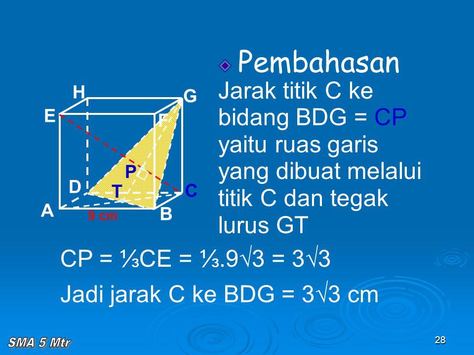 28 Pembahasan Jarak titik C ke bidang BDG = CP yaitu ruas garis yang dibuat melalui titik C dan tegak lurus GT A B C D H E F G 9 cm P T CP = ⅓CE = ⅓.9
