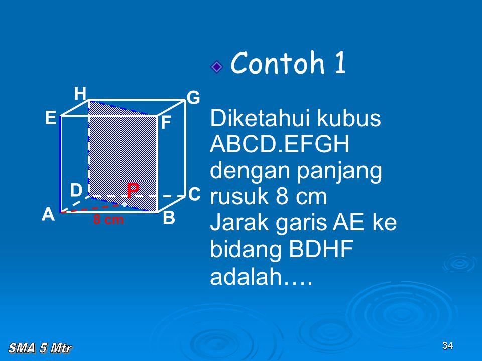 34 Contoh 1 Diketahui kubus ABCD.EFGH dengan panjang rusuk 8 cm Jarak garis AE ke bidang BDHF adalah…. A B C D H E F G 8 cm P
