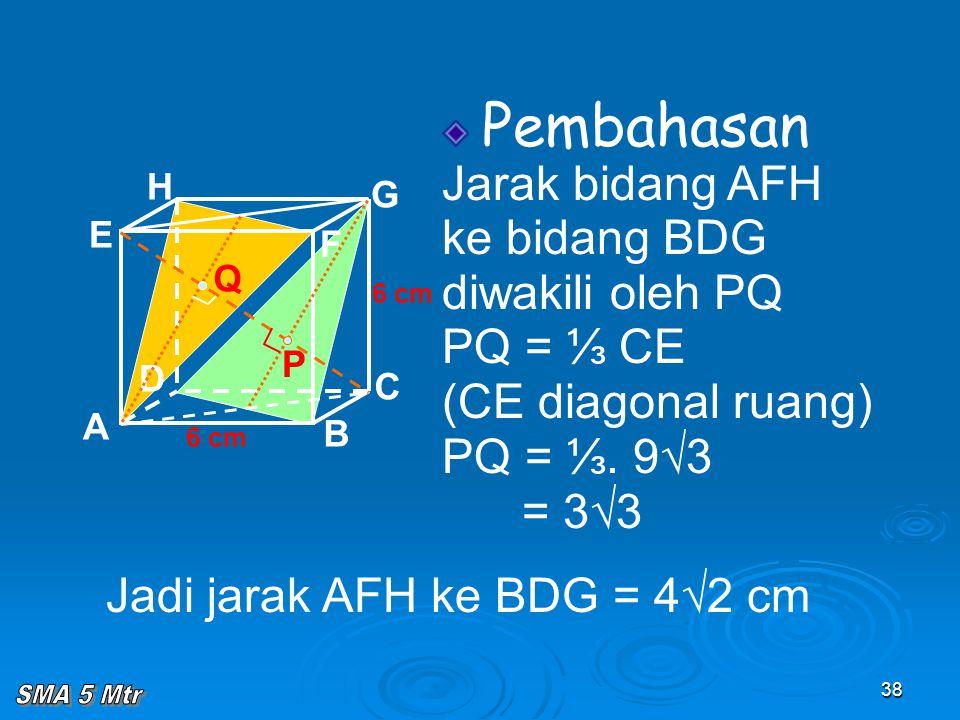 38 Pembahasan Jarak bidang AFH ke bidang BDG diwakili oleh PQ PQ = ⅓ CE (CE diagonal ruang) PQ = ⅓. 9√3 = 3√3 A B C D H E F G 6 cm P Q Jadi jarak AFH