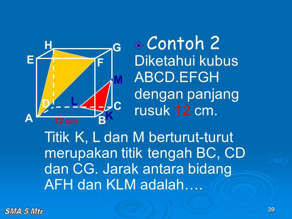 39 Contoh 2 Diketahui kubus ABCD.EFGH dengan panjang rusuk 12 cm. A B C D H E F G 12 cm Titik K, L dan M berturut-turut merupakan titik tengah BC, CD