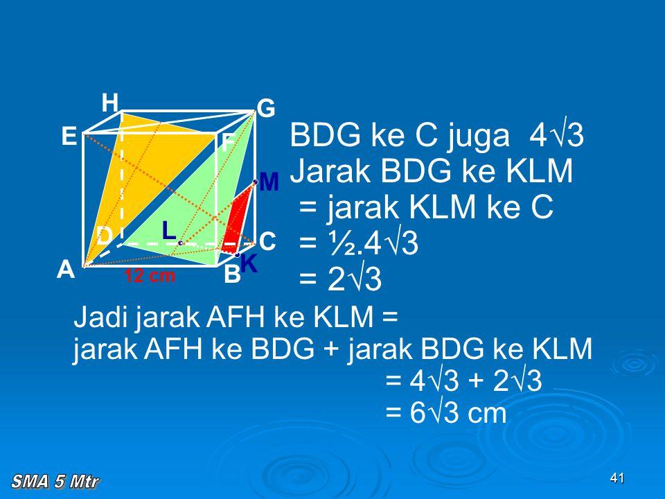 41 A B C D H E F G 12 cm BDG ke C juga 4√3 Jarak BDG ke KLM = jarak KLM ke C = ½.4√3 = 2√3 K L M Jadi jarak AFH ke KLM = jarak AFH ke BDG + jarak BDG