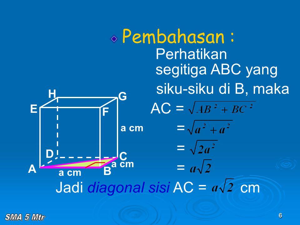 6 Pembahasan : Perhatikan segitiga ABC yang siku-siku di B, maka AC = = = = Jadi diagonal sisi AC = cm A B C D H E F G a cm