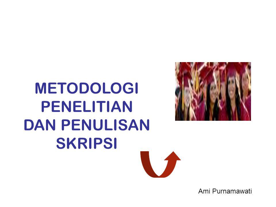 METODOLOGI PENELITIAN DAN PENULISAN SKRIPSI Ami Purnamawati