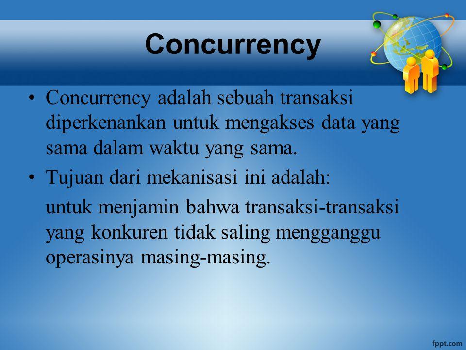 Concurrency Concurrency adalah sebuah transaksi diperkenankan untuk mengakses data yang sama dalam waktu yang sama.
