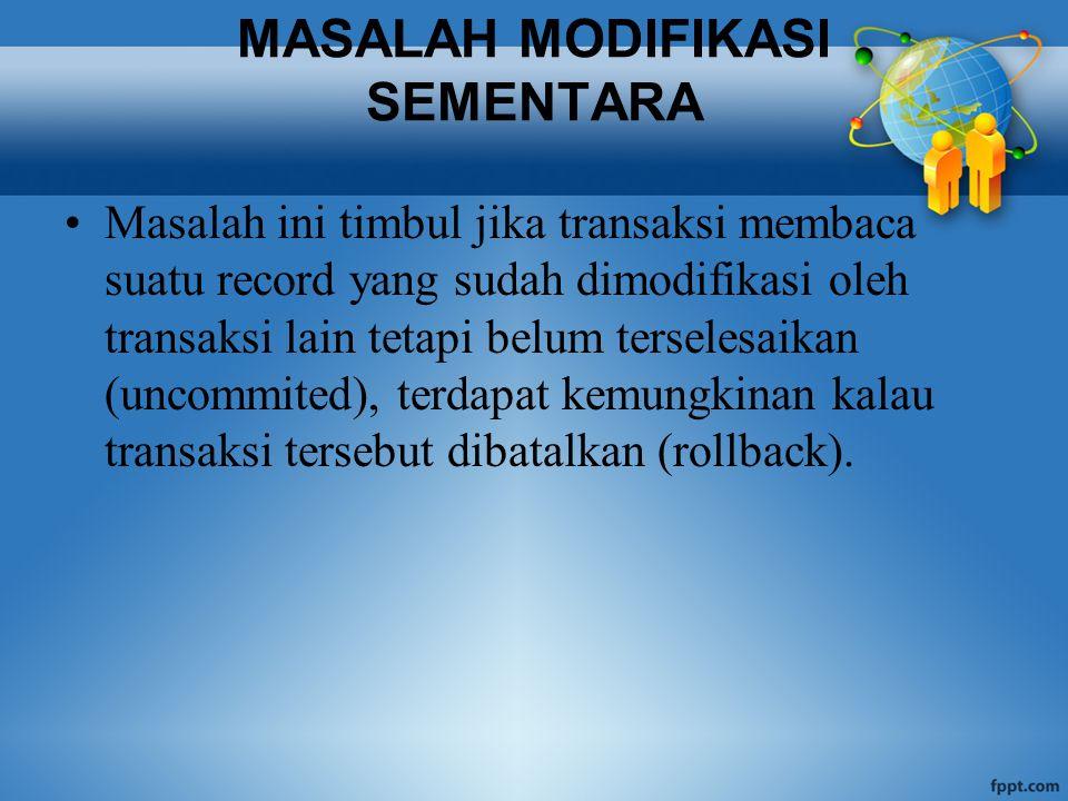 MASALAH MODIFIKASI SEMENTARA Masalah ini timbul jika transaksi membaca suatu record yang sudah dimodifikasi oleh transaksi lain tetapi belum terselesaikan (uncommited), terdapat kemungkinan kalau transaksi tersebut dibatalkan (rollback).