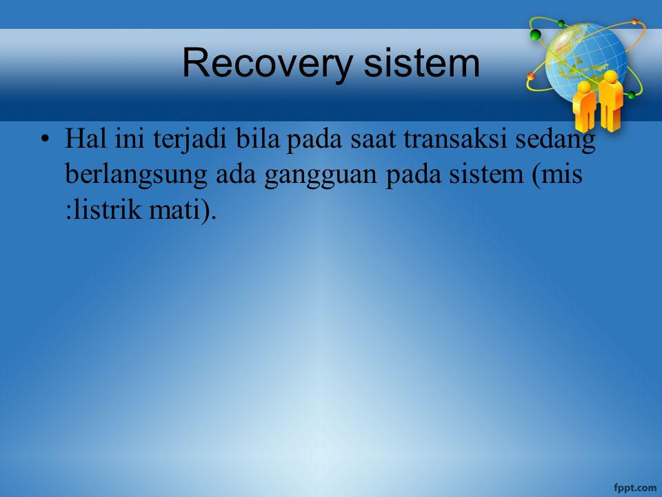 Recovery sistem Hal ini terjadi bila pada saat transaksi sedang berlangsung ada gangguan pada sistem (mis :listrik mati).