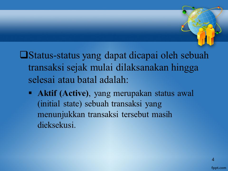 4  Status-status yang dapat dicapai oleh sebuah transaksi sejak mulai dilaksanakan hingga selesai atau batal adalah:  Aktif (Active), yang merupakan status awal (initial state) sebuah transaksi yang menunjukkan transaksi tersebut masih dieksekusi.