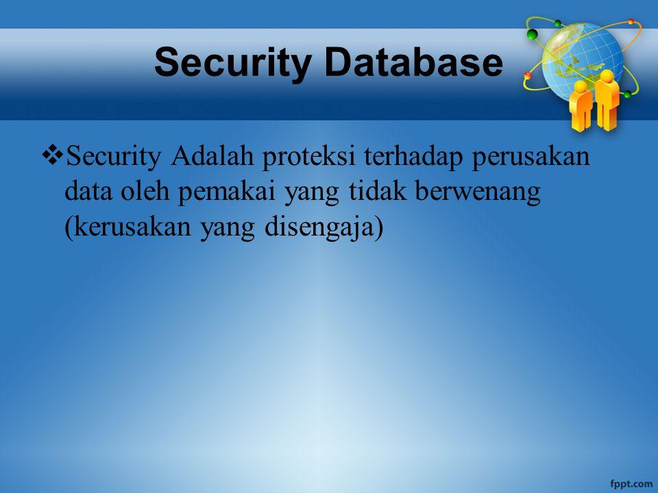 Security Database  Security Adalah proteksi terhadap perusakan data oleh pemakai yang tidak berwenang (kerusakan yang disengaja)