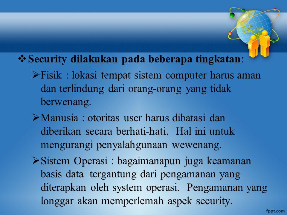  Security dilakukan pada beberapa tingkatan:  Fisik : lokasi tempat sistem computer harus aman dan terlindung dari orang-orang yang tidak berwenang.