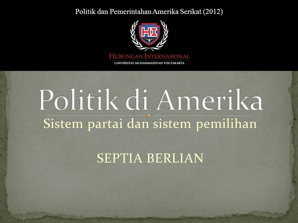 Sistem partai dan sistem pemilihan Politik dan Pemerintahan Amerika Serikat (2012) SEPTIA BERLIAN