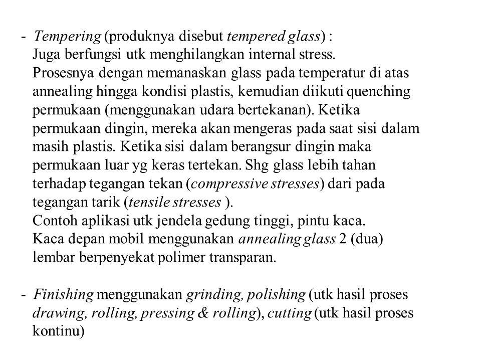 - Tempering (produknya disebut tempered glass) : Juga berfungsi utk menghilangkan internal stress. Prosesnya dengan memanaskan glass pada temperatur d