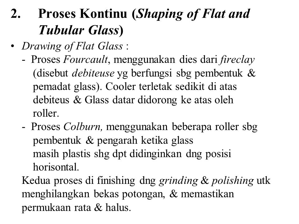 2. Proses Kontinu (Shaping of Flat and Tubular Glass) Drawing of Flat Glass : - Proses Fourcault, menggunakan dies dari fireclay (disebut debiteuse yg