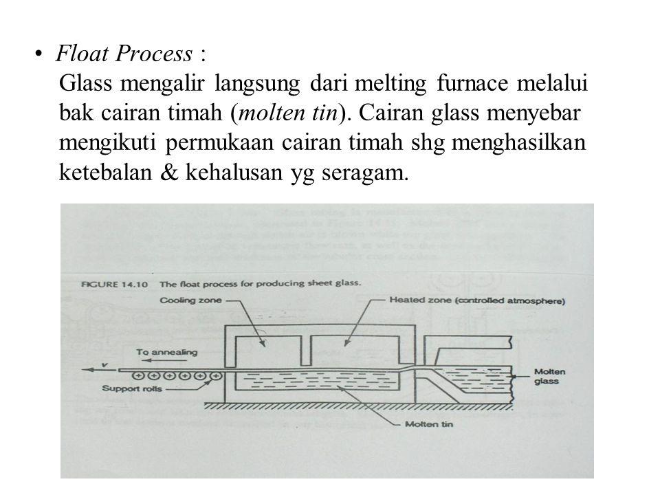 Float Process : Glass mengalir langsung dari melting furnace melalui bak cairan timah (molten tin). Cairan glass menyebar mengikuti permukaan cairan t