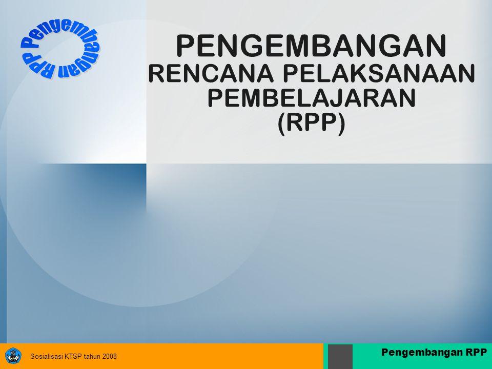 Sosialisasi KTSP tahun 2008 Pengembangan RPP PENGEMBANGAN RENCANA PELAKSANAAN PEMBELAJARAN (RPP)