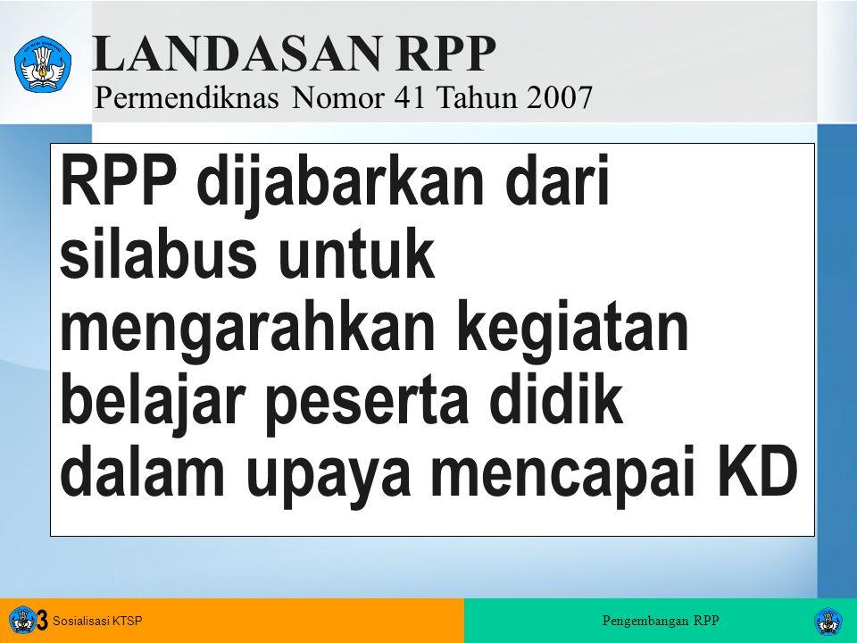 Sosialisasi KTSP Pengembangan RPP 3 RPP dijabarkan dari silabus untuk mengarahkan kegiatan belajar peserta didik dalam upaya mencapai KD LANDASAN RPP Permendiknas Nomor 41 Tahun 2007