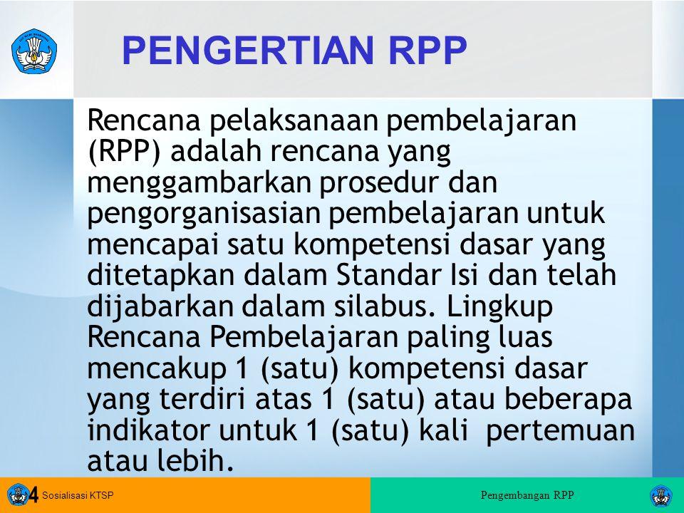 Sosialisasi KTSP Pengembangan RPP 4 PENGERTIAN RPP Rencana pelaksanaan pembelajaran (RPP) adalah rencana yang menggambarkan prosedur dan pengorganisasian pembelajaran untuk mencapai satu kompetensi dasar yang ditetapkan dalam Standar Isi dan telah dijabarkan dalam silabus.