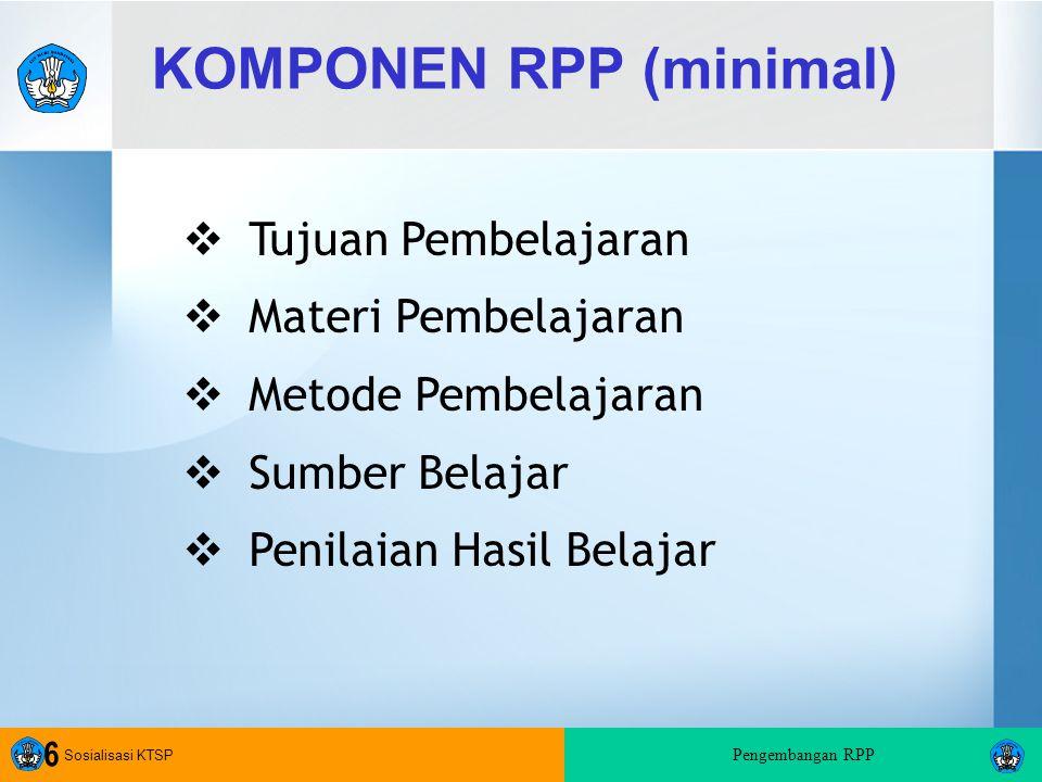 Sosialisasi KTSP Pengembangan RPP 6 KOMPONEN RPP (minimal)  Tujuan Pembelajaran  Materi Pembelajaran  Metode Pembelajaran  Sumber Belajar  Penilaian Hasil Belajar