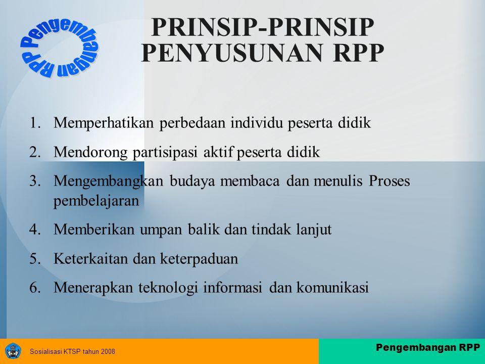 Sosialisasi KTSP tahun 2008 Pengembangan RPP PRINSIP-PRINSIP PENYUSUNAN RPP 1.Memperhatikan perbedaan individu peserta didik 2.Mendorong partisipasi aktif peserta didik 3.Mengembangkan budaya membaca dan menulis Proses pembelajaran 4.Memberikan umpan balik dan tindak lanjut 5.Keterkaitan dan keterpaduan 6.Menerapkan teknologi informasi dan komunikasi