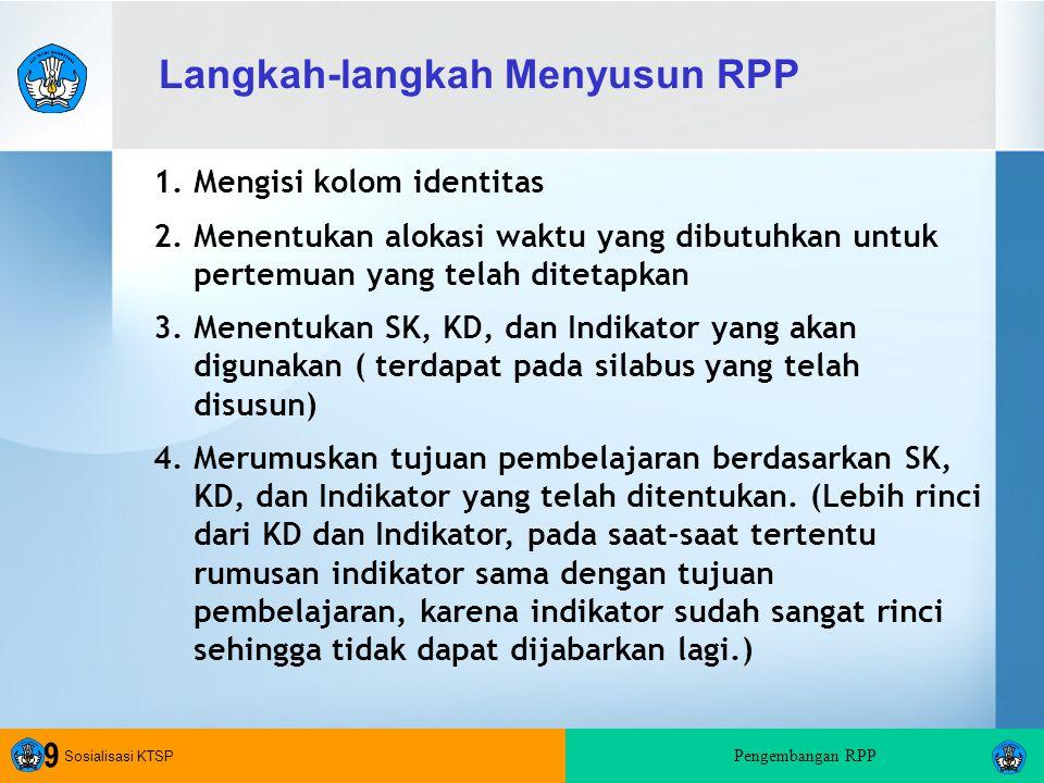 Sosialisasi KTSP Pengembangan RPP 9 1.Mengisi kolom identitas 2.Menentukan alokasi waktu yang dibutuhkan untuk pertemuan yang telah ditetapkan 3.Menentukan SK, KD, dan Indikator yang akan digunakan ( terdapat pada silabus yang telah disusun) 4.Merumuskan tujuan pembelajaran berdasarkan SK, KD, dan Indikator yang telah ditentukan.