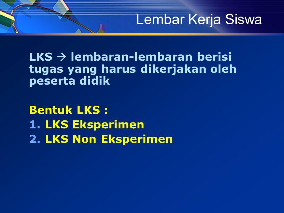 Lembar Kerja Siswa LKS  lembaran-lembaran berisi tugas yang harus dikerjakan oleh peserta didik Bentuk LKS : 1.LKS Eksperimen 2.LKS Non Eksperimen