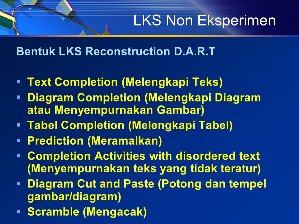 LKS Non Eksperimen Bentuk LKS Reconstruction D.A.R.T  Text Completion (Melengkapi Teks)  Diagram Completion (Melengkapi Diagram atau Menyempurnakan Gambar)  Tabel Completion (Melengkapi Tabel)  Prediction (Meramalkan)  Completion Activities with disordered text (Menyempurnakan teks yang tidak teratur)  Diagram Cut and Paste (Potong dan tempel gambar/diagram)  Scramble (Mengacak)