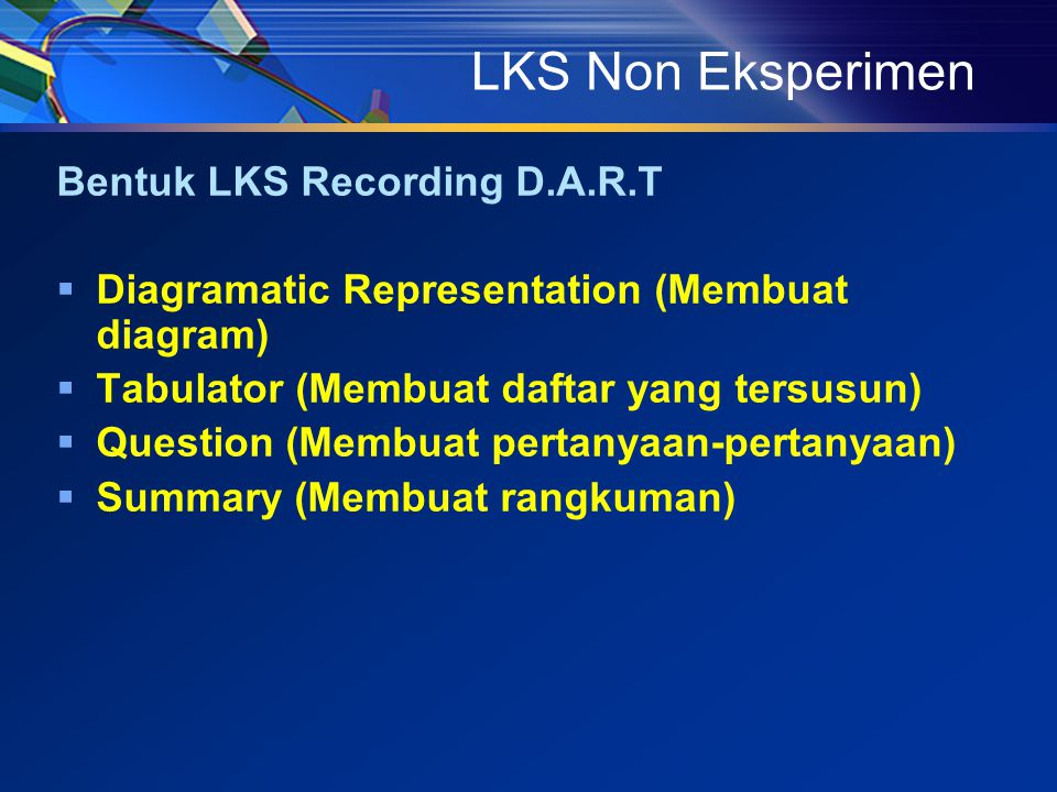LKS Non Eksperimen Bentuk LKS Recording D.A.R.T  Diagramatic Representation (Membuat diagram)  Tabulator (Membuat daftar yang tersusun)  Question (Membuat pertanyaan-pertanyaan)  Summary (Membuat rangkuman)