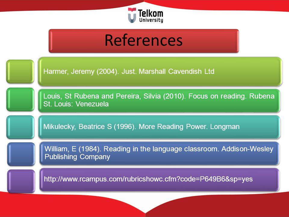 References Harmer, Jeremy (2004). Just. Marshall Cavendish Ltd Louis, St Rubena and Pereira, Silvia (2010). Focus on reading. Rubena St. Louis: Venezu