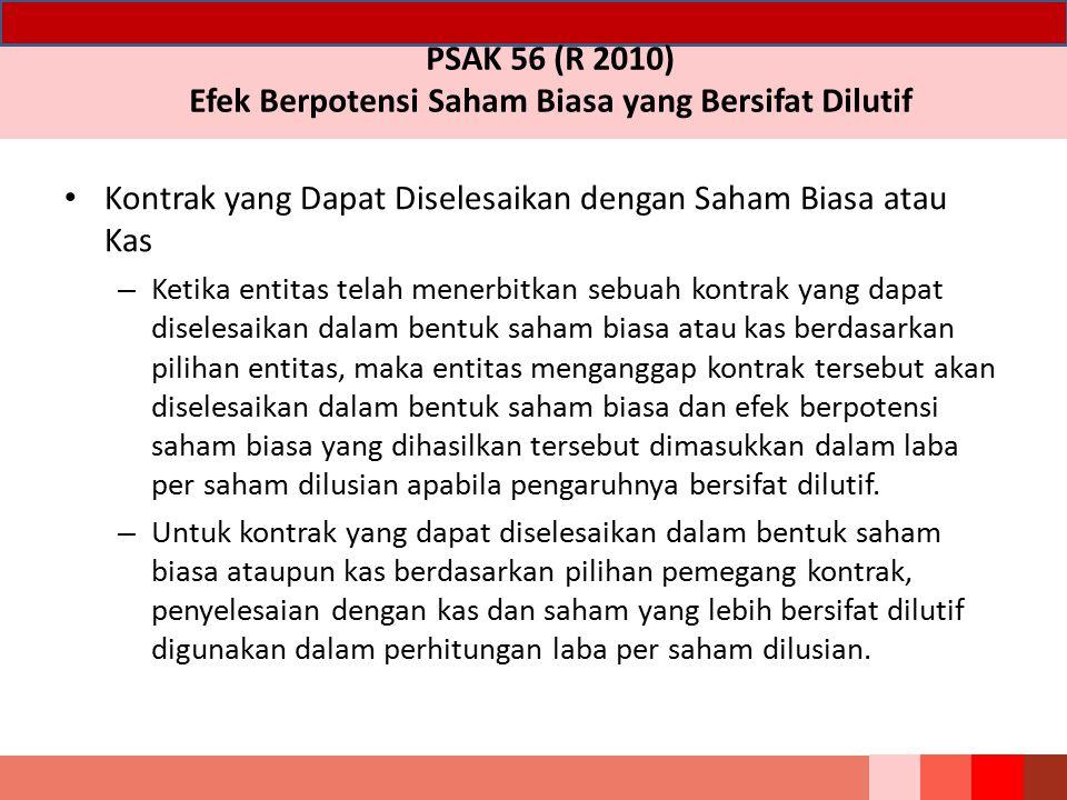 PSAK 56 (R 2010) Efek Berpotensi Saham Biasa yang Bersifat Dilutif Kontrak yang Dapat Diselesaikan dengan Saham Biasa atau Kas – Ketika entitas telah