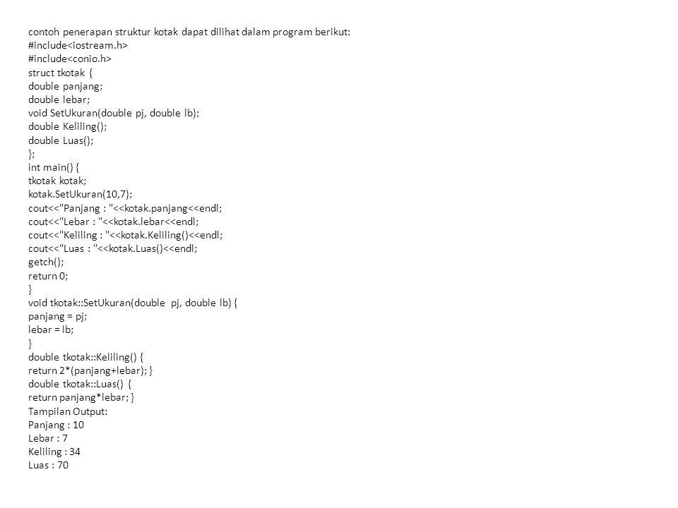 contoh penerapan struktur kotak dapat dilihat dalam program berikut: #include struct tkotak { double panjang; double lebar; void SetUkuran(double pj,