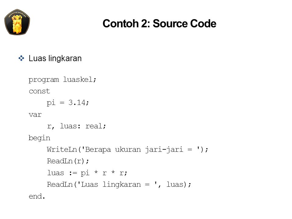 Contoh 2: Source Code  Luas lingkaran program luaskel; const pi = 3.14; var r, luas: real; begin WriteLn('Berapa ukuran jari-jari = '); ReadLn(r); lu