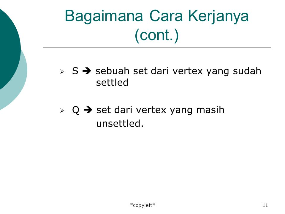 *copyleft*11 Bagaimana Cara Kerjanya (cont.)  S  sebuah set dari vertex yang sudah settled  Q  set dari vertex yang masih unsettled.