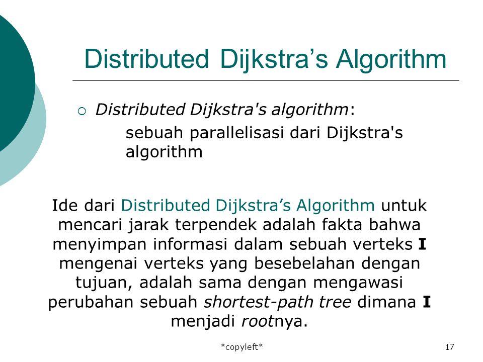*copyleft*17 Distributed Dijkstra's Algorithm  Distributed Dijkstra s algorithm: sebuah parallelisasi dari Dijkstra s algorithm Ide dari Distributed Dijkstra's Algorithm untuk mencari jarak terpendek adalah fakta bahwa menyimpan informasi dalam sebuah verteks I mengenai verteks yang besebelahan dengan tujuan, adalah sama dengan mengawasi perubahan sebuah shortest-path tree dimana I menjadi rootnya.