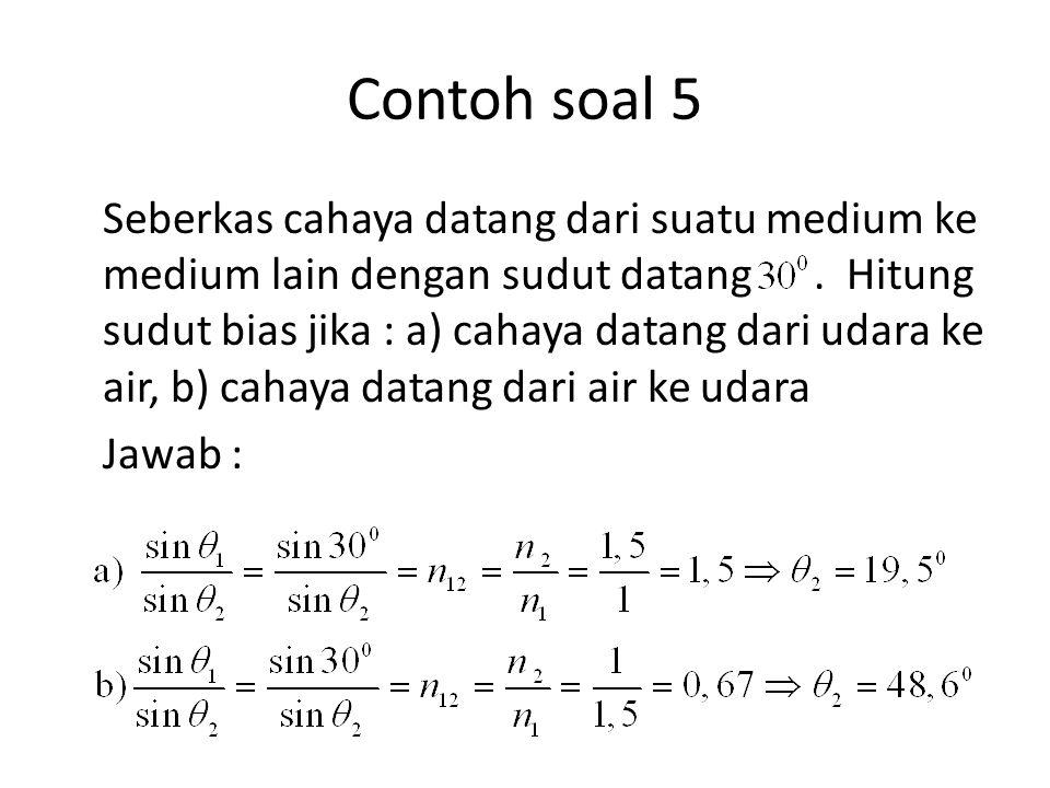 Contoh soal 5 Seberkas cahaya datang dari suatu medium ke medium lain dengan sudut datang. Hitung sudut bias jika : a) cahaya datang dari udara ke air