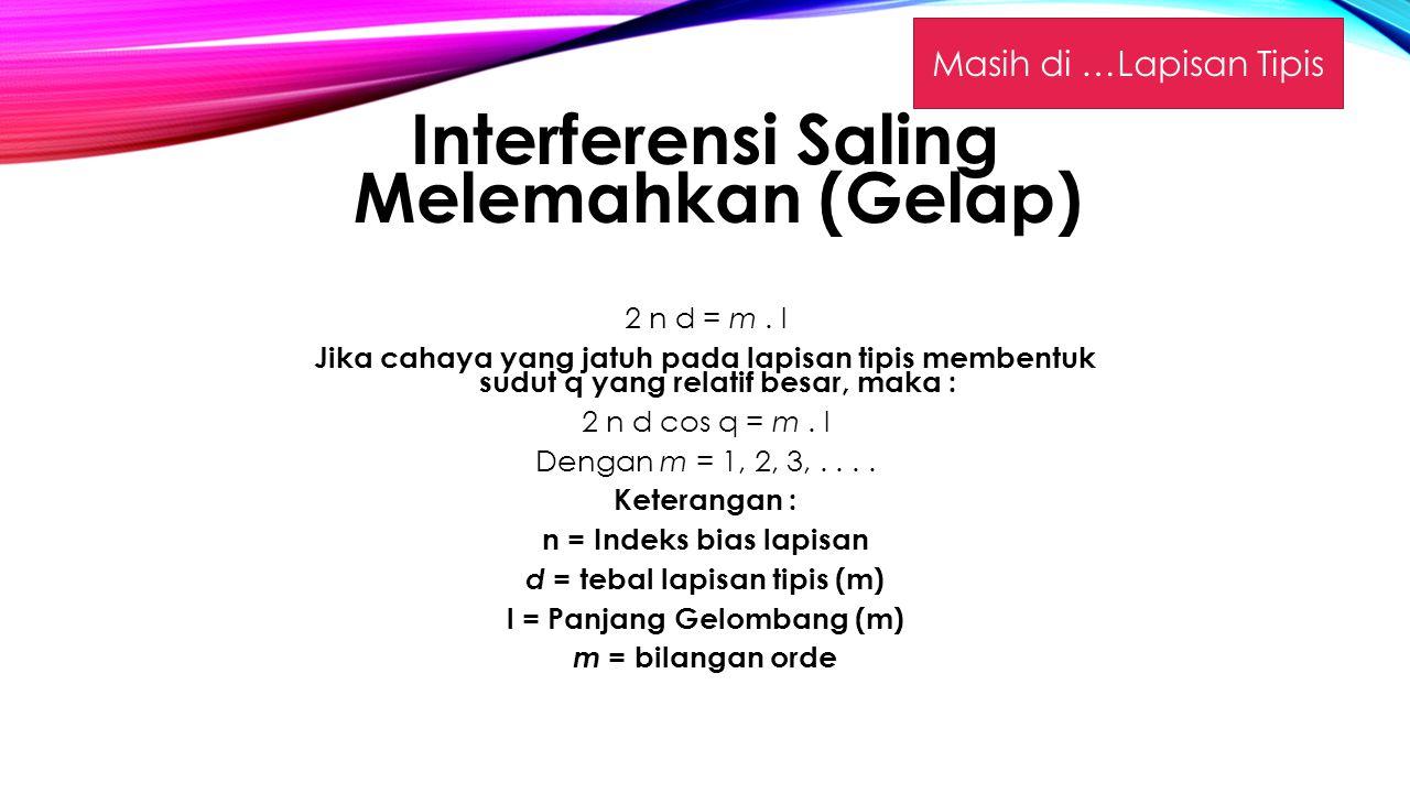 Interferensi Saling Melemahkan (Gelap) 2 n d = m.