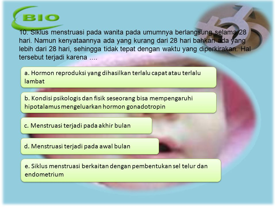 10. Siklus menstruasi pada wanita pada umumnya berlangsung selama 28 hari. Namun kenyataannya ada yang kurang dari 28 hari bahkan ada yang lebih dari