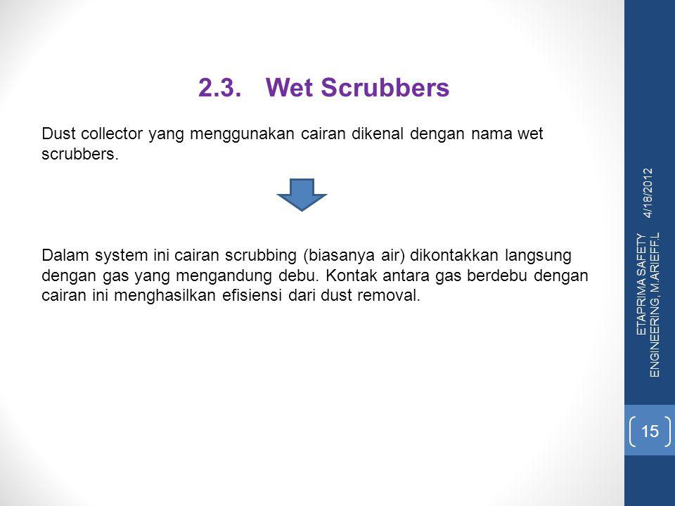 4/18/2012 ETAPRIMA SAFETY ENGINEERING, M.ARIEFF.L 15 2.3.Wet Scrubbers Dust collector yang menggunakan cairan dikenal dengan nama wet scrubbers. Dalam