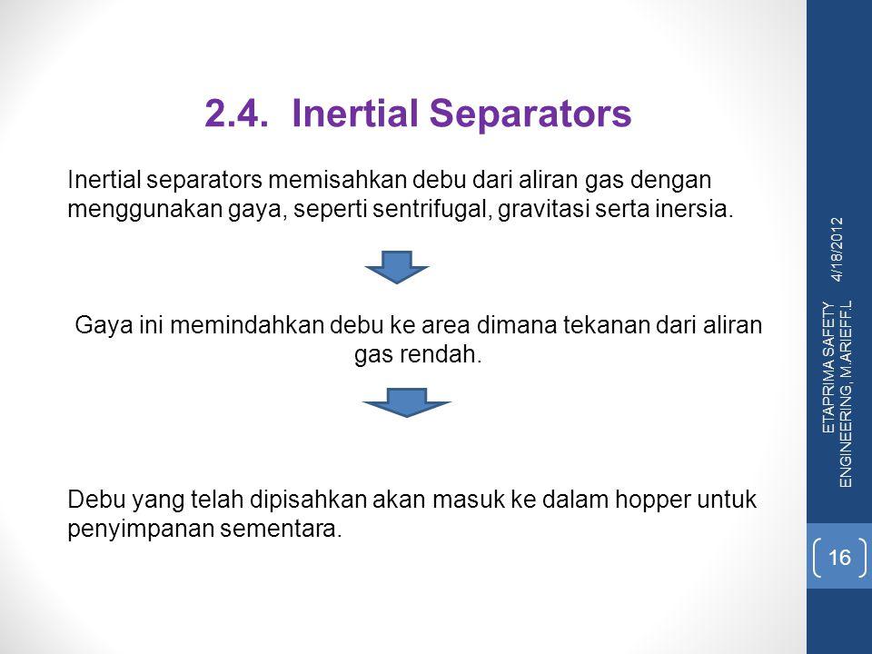 4/18/2012 ETAPRIMA SAFETY ENGINEERING, M.ARIEFF.L 16 2.4.Inertial Separators Inertial separators memisahkan debu dari aliran gas dengan menggunakan ga