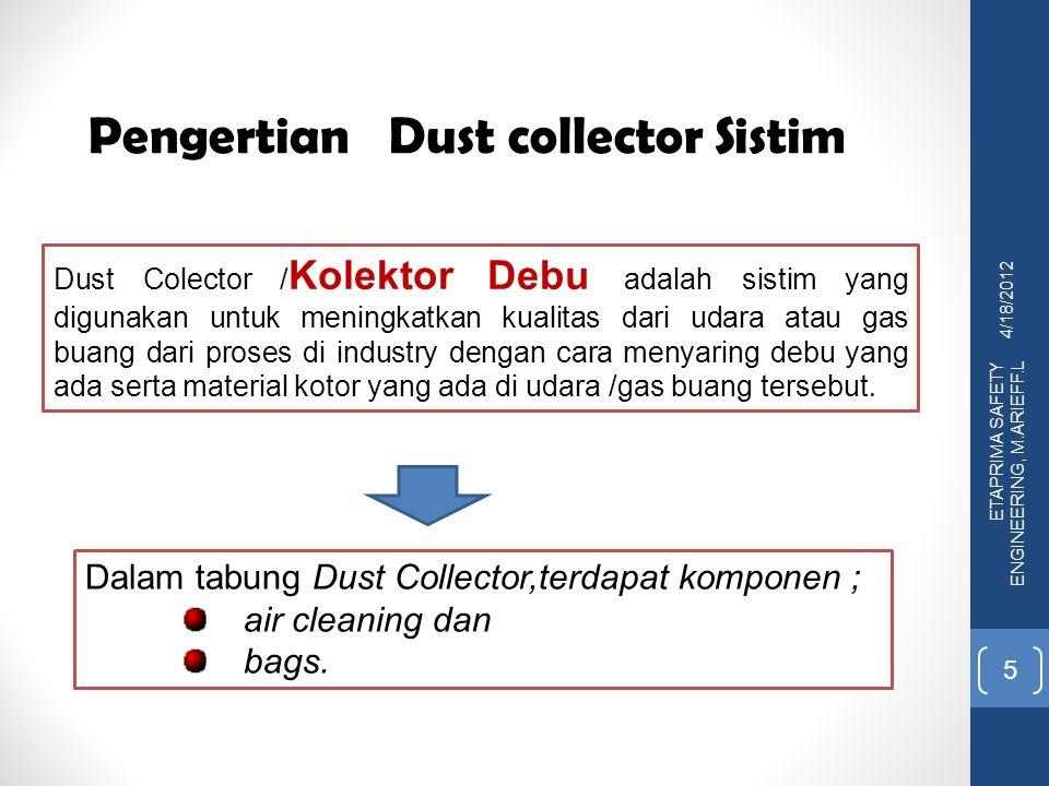 ETAPRIMA SAFETY ENGINEERING, M.ARIEFF.L 4/18/2012 5 Dust Colector / Kolektor Debu adalah sistim yang digunakan untuk meningkatkan kualitas dari udara