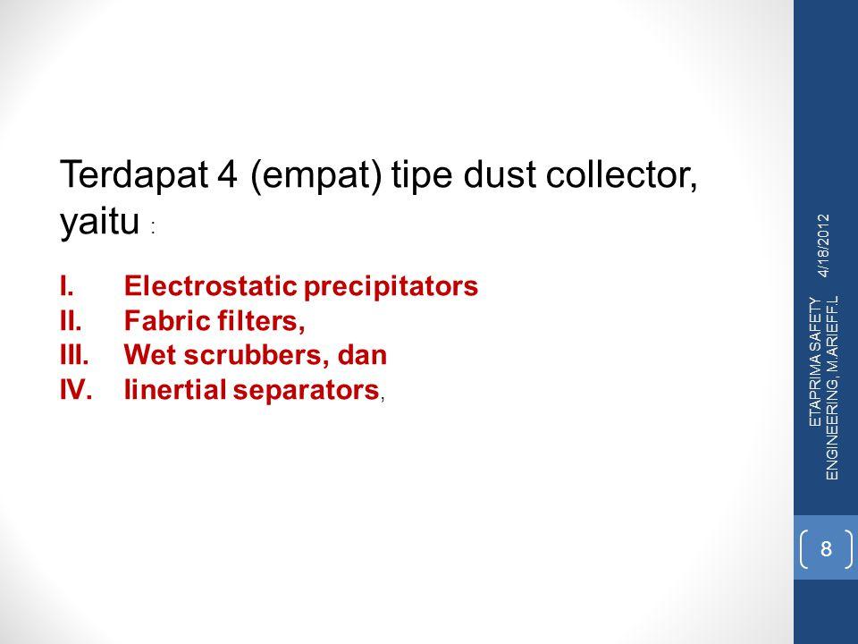 4/18/2012 ETAPRIMA SAFETY ENGINEERING, M.ARIEFF.L 8 Terdapat 4 (empat) tipe dust collector, yaitu : I.Electrostatic precipitators II.Fabric filters, I