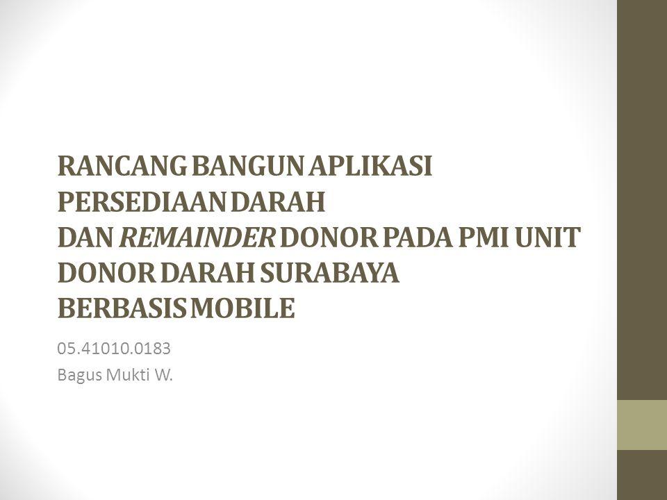 RANCANG BANGUN APLIKASI PERSEDIAAN DARAH DAN REMAINDER DONOR PADA PMI UNIT DONOR DARAH SURABAYA BERBASIS MOBILE 05.41010.0183 Bagus Mukti W.
