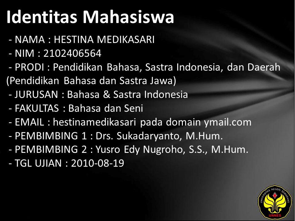 Identitas Mahasiswa - NAMA : HESTINA MEDIKASARI - NIM : 2102406564 - PRODI : Pendidikan Bahasa, Sastra Indonesia, dan Daerah (Pendidikan Bahasa dan Sastra Jawa) - JURUSAN : Bahasa & Sastra Indonesia - FAKULTAS : Bahasa dan Seni - EMAIL : hestinamedikasari pada domain ymail.com - PEMBIMBING 1 : Drs.