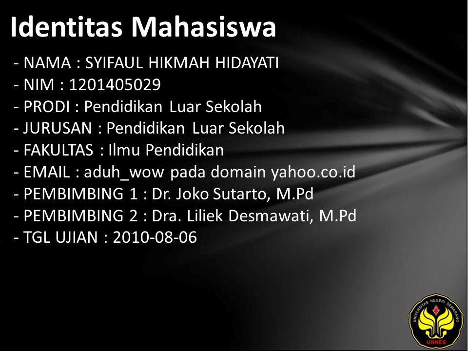 Identitas Mahasiswa - NAMA : SYIFAUL HIKMAH HIDAYATI - NIM : 1201405029 - PRODI : Pendidikan Luar Sekolah - JURUSAN : Pendidikan Luar Sekolah - FAKULTAS : Ilmu Pendidikan - EMAIL : aduh_wow pada domain yahoo.co.id - PEMBIMBING 1 : Dr.
