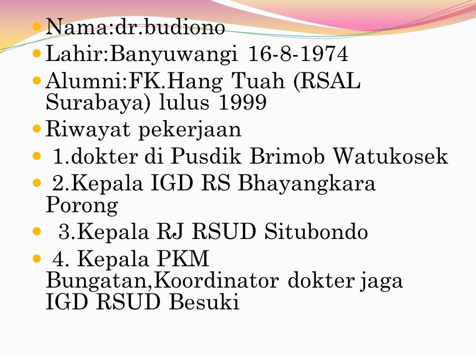 Nama:dr.budiono Lahir:Banyuwangi 16-8-1974 Alumni:FK.Hang Tuah (RSAL Surabaya) lulus 1999 Riwayat pekerjaan 1.dokter di Pusdik Brimob Watukosek 2.Kepala IGD RS Bhayangkara Porong 3.Kepala RJ RSUD Situbondo 4.