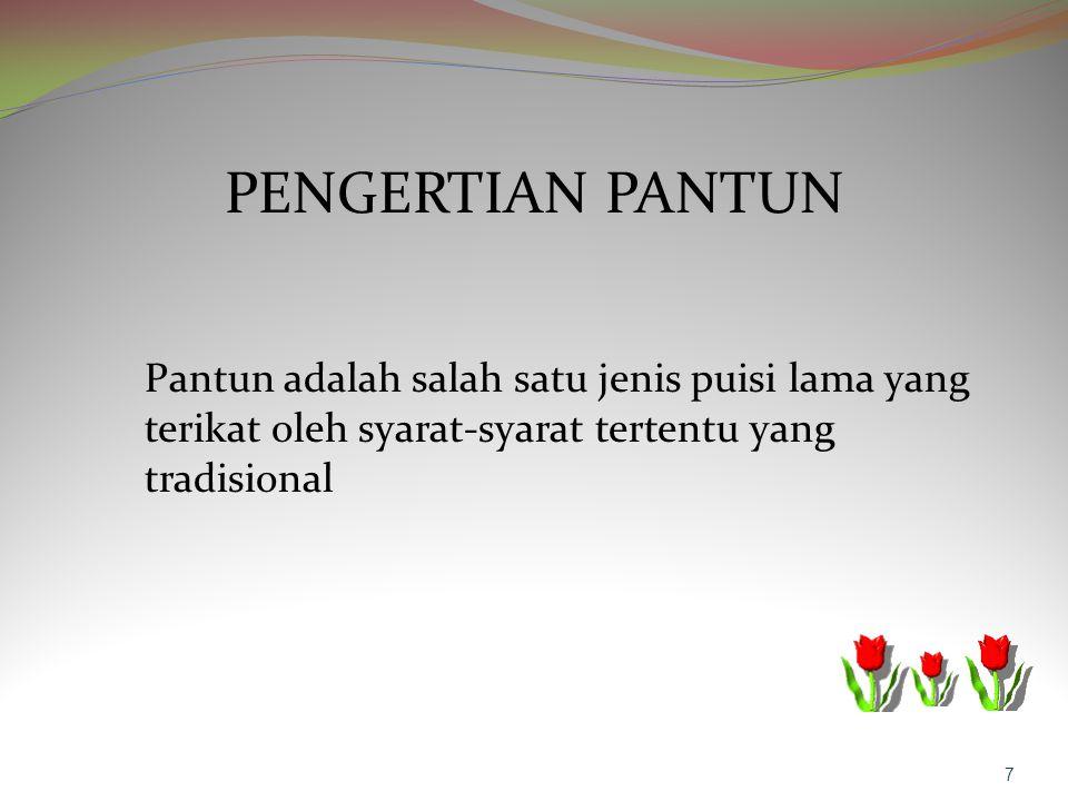 PENGERTIAN PANTUN Pantun adalah salah satu jenis puisi lama yang terikat oleh syarat-syarat tertentu yang tradisional 7