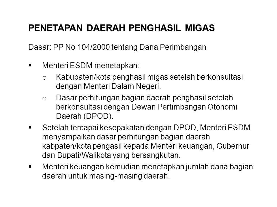 PENETAPAN DAERAH PENGHASIL MIGAS Dasar: PP No 104/2000 tentang Dana Perimbangan  Menteri ESDM menetapkan: o Kabupaten/kota penghasil migas setelah be