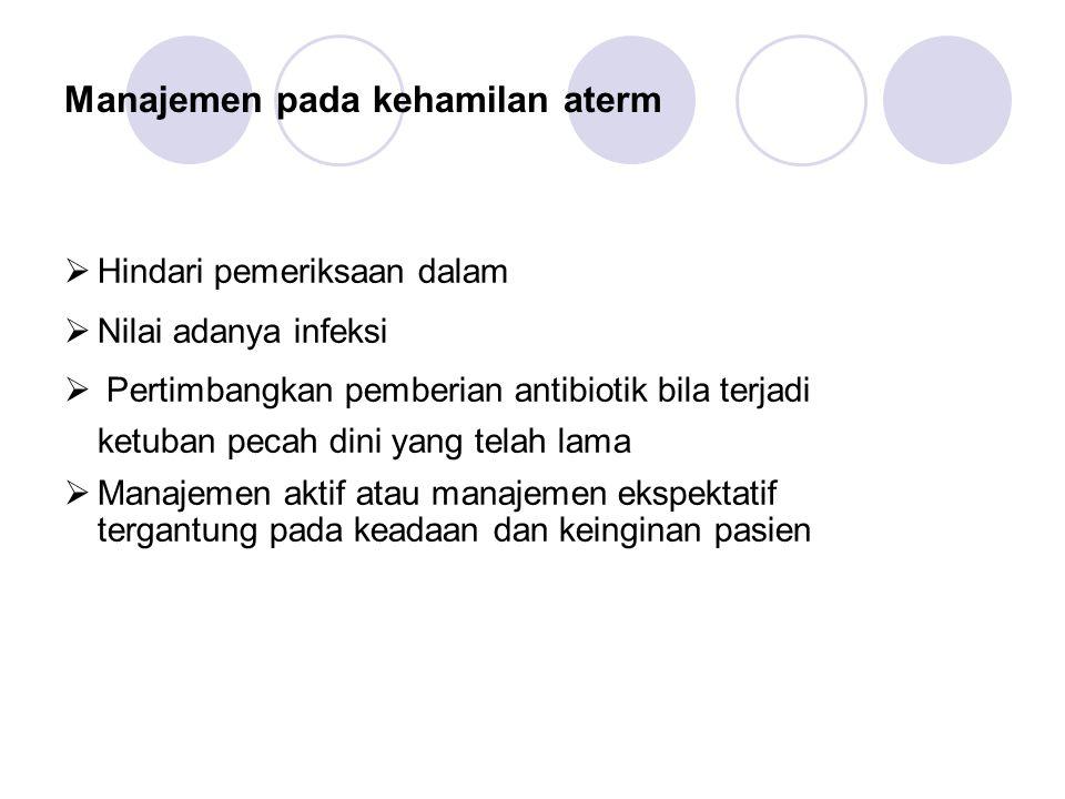Manajemen pada kehamilan aterm  Hindari pemeriksaan dalam  Nilai adanya infeksi  Pertimbangkan pemberian antibiotik bila terjadi ketuban pecah dini