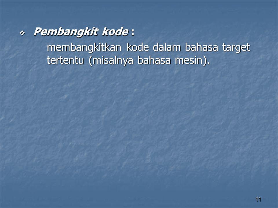 11  Pembangkit kode : membangkitkan kode dalam bahasa target tertentu (misalnya bahasa mesin).
