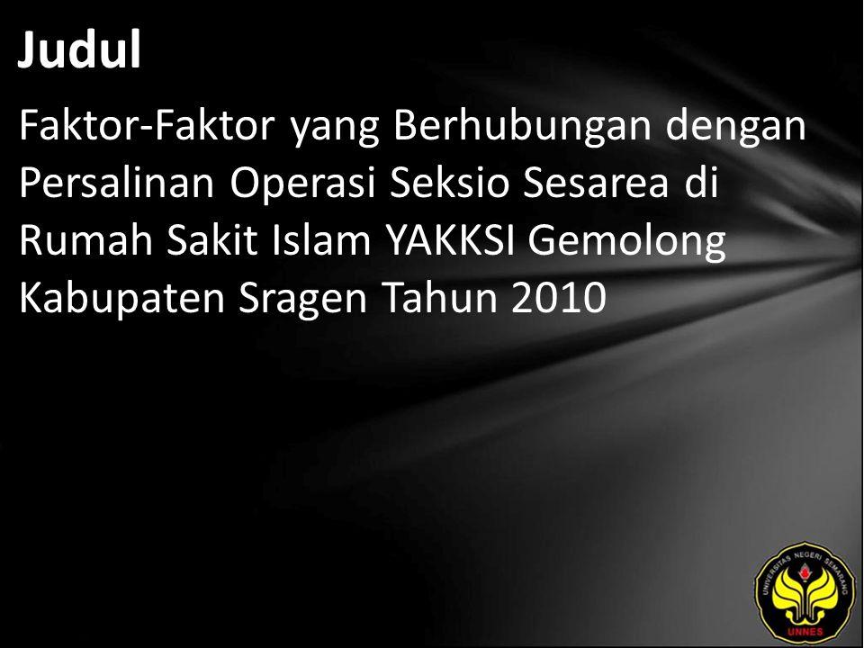 Judul Faktor-Faktor yang Berhubungan dengan Persalinan Operasi Seksio Sesarea di Rumah Sakit Islam YAKKSI Gemolong Kabupaten Sragen Tahun 2010