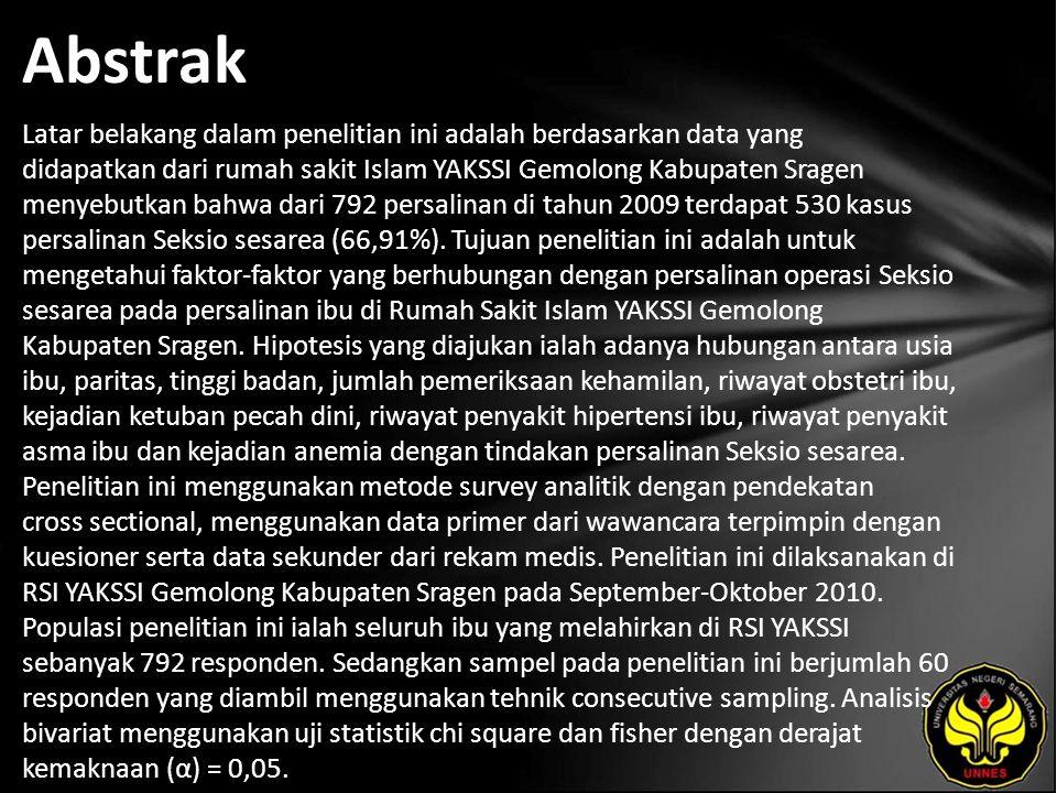 Abstrak Latar belakang dalam penelitian ini adalah berdasarkan data yang didapatkan dari rumah sakit Islam YAKSSI Gemolong Kabupaten Sragen menyebutkan bahwa dari 792 persalinan di tahun 2009 terdapat 530 kasus persalinan Seksio sesarea (66,91%).